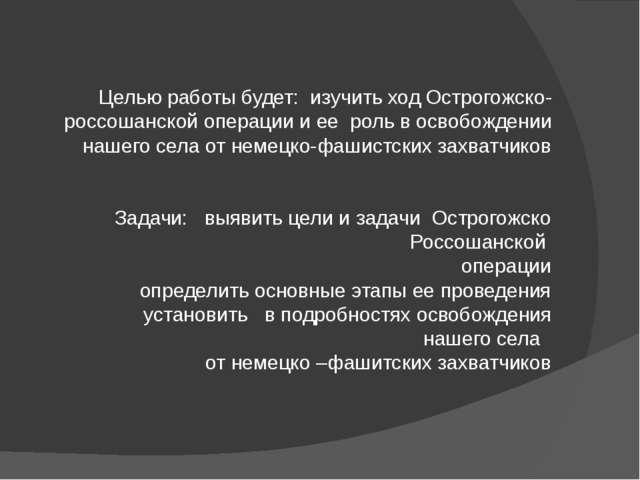 Целью работы будет: изучить ход Острогожско-россошанской операции и ее роль...