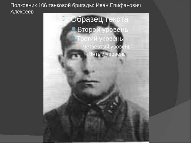 Полковник 106 танковой бригады: Иван Епифанович Алексеев