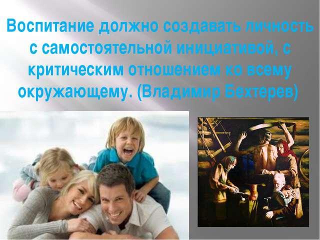 Воспитание должно создавать личность с самостоятельной инициативой, с критиче...
