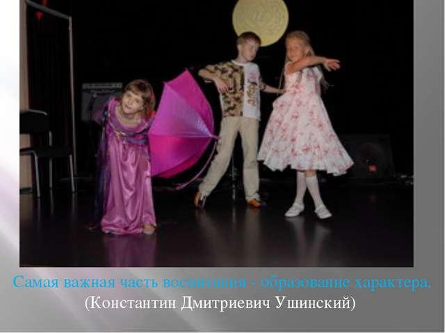Самая важная часть воспитания - образование характера. (Константин Дмитриеви...