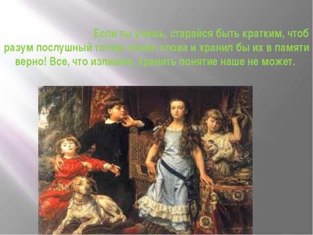 /Гораций/ Если ты учишь, старайся быть кратким, чтоб разум послушный тотчас п...