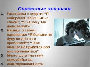 """Словесные признаки: Разговоры о смерти: """"Я собираюсь покончить с собой""""; """"Я н"""