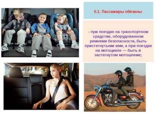 5.1. Пассажиры обязаны: - при поездке на транспортном средстве, оборудованно
