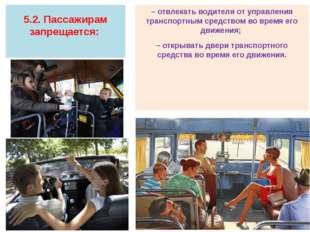 5.2. Пассажирам запрещается: – отвлекать водителя от управления транспортным