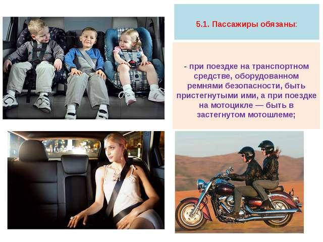 5.1. Пассажиры обязаны: - при поездке на транспортном средстве, оборудованно...