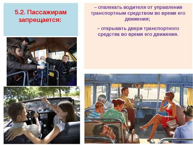 5.2. Пассажирам запрещается: – отвлекать водителя от управления транспортным...