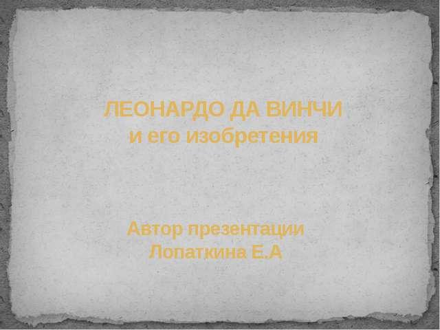 ЛЕОНАРДО ДА ВИНЧИ и его изобретения Автор презентации Лопаткина Е.А