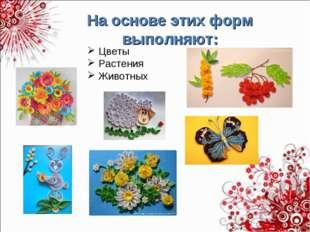 На основе этих форм выполняют: Цветы Растения Животных