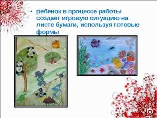 ребенок в процессе работы создает игровую ситуацию на листе бумаги, используя
