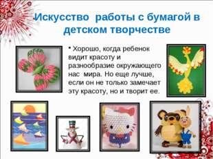 Искусство работы с бумагой в детском творчестве Хорошо, когда ребенок видит к
