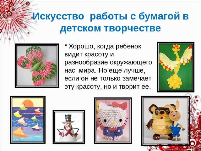 Искусство работы с бумагой в детском творчестве Хорошо, когда ребенок видит к...