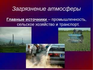 Загрязнение атмосферы Главные источники – промышленность, сельское хозяйство