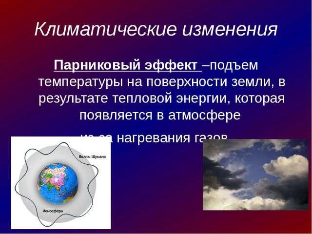 Климатические изменения Парниковый эффект –подъем температуры на поверхности...