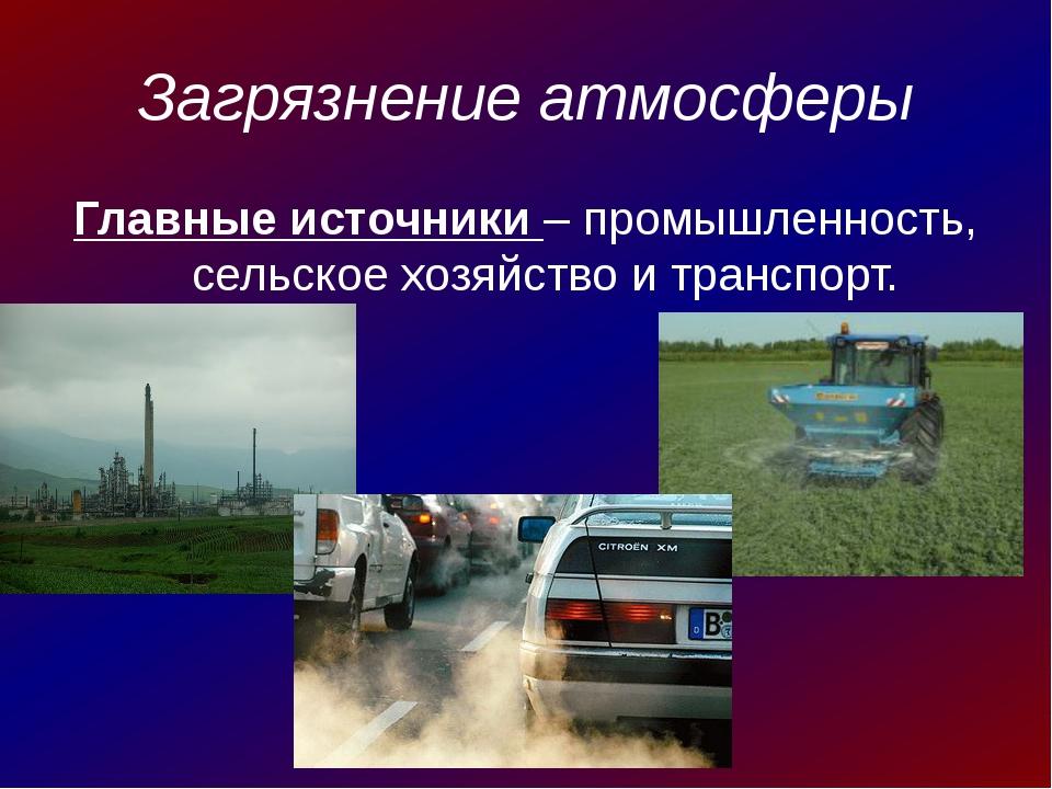 Загрязнение атмосферы Главные источники – промышленность, сельское хозяйство...
