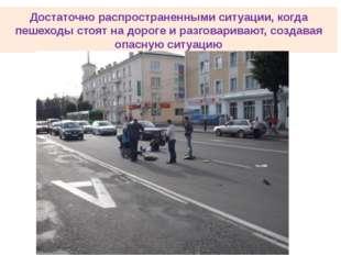 Достаточно распространенными ситуации, когда пешеходы стоят на дороге и разго