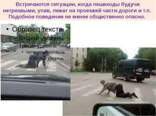 Встречаются ситуации, когда пешеходы будучи нетрезвыми, упав, лежат на проезж