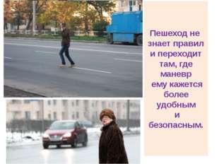Пешеход не знает правил и переходит там, где маневр ему кажется более удобным
