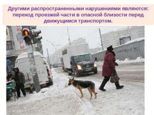 Другими распространенными нарушениями являются: переход проезжей части в опас