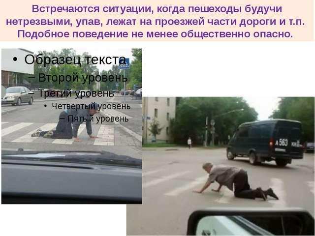 Встречаются ситуации, когда пешеходы будучи нетрезвыми, упав, лежат на проезж...