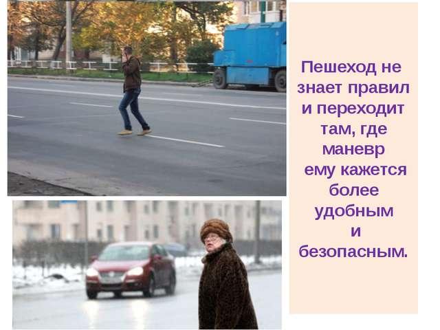 Пешеход не знает правил и переходит там, где маневр ему кажется более удобным...