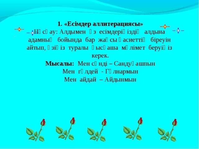 1. «Есімдер аллитерациясы» Нұсқау: Алдымен өз есімдеріңіздің алдына адамның б...