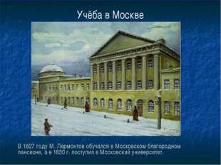 Учёба в Москве В 1827 году М. Лермонтов обучался в Московском благородном пан