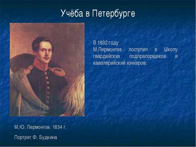 Учёба в Петербурге В 1832 году М.Лермонтов поступил в Школу гвардейских подпр...