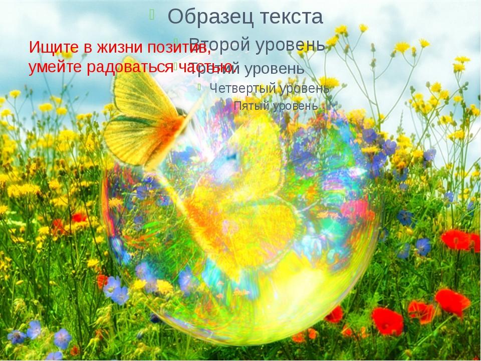 Ищите в жизни позитив, умейте радоваться частью.