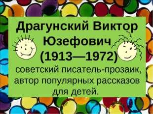 Драгунский Виктор Юзефович (1913—1972) советский писатель-прозаик, автор попу