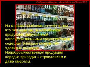 Но главная проблема состоит в том, что большая часть алкогольной продукции, в