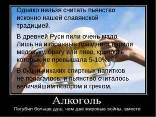 Однако нельзя считать пьянство исконно нашей славянской традицией. В древней