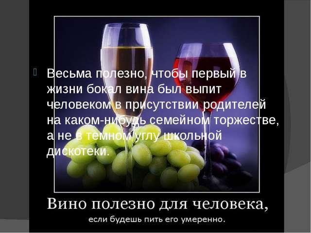 Весьма полезно, чтобы первый в жизни бокал вина был выпит человеком в присутс...