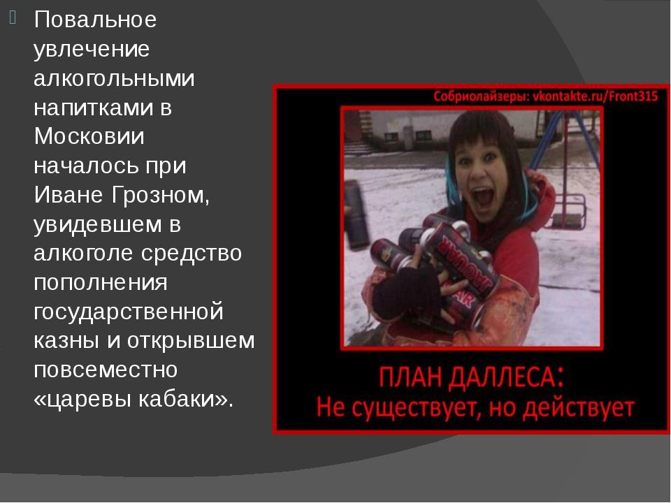 Повальное увлечение алкогольными напитками в Московии началось при Иване Гроз...