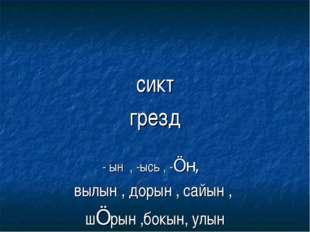 сикт грезд - ын , -ысь , -Öн, вылын , дорын , сайын , шÖрын ,бокын, улын