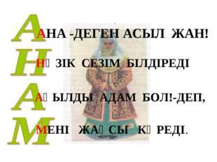 АНА -ДЕГЕН АСЫЛ ЖАН! НӘЗІК СЕЗІМ БІЛДІРЕДІ АҚЫЛДЫ АДАМ БОЛ!-ДЕП, МЕНІ ЖАҚСЫ К