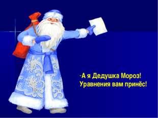 А я Дедушка Мороз! Уравнения вам принёс!