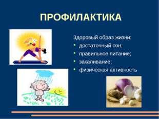 ПРОФИЛАКТИКА Здоровый образ жизни: достаточный сон; правильное питание; закал