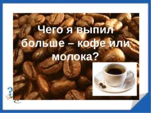 Чего я выпил больше – кофе или молока?