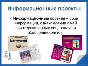 Информационные проекты Информационные проекты – сбор информации, ознакомление