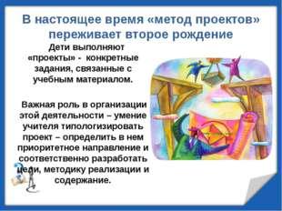 В настоящее время «метод проектов» переживает второе рождение Дети выполняют