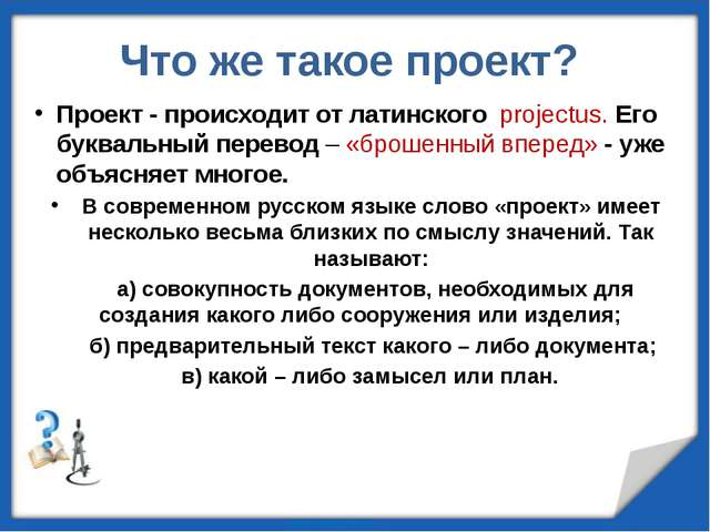 Что же такое проект? Проект - происходит от латинского projectus. Его буквал...