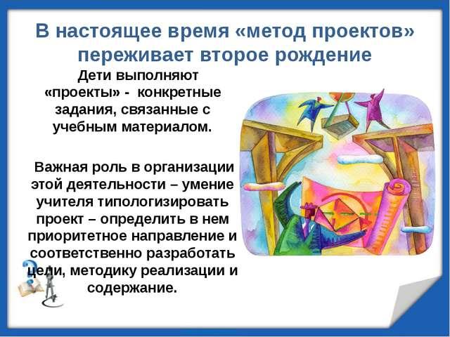 В настоящее время «метод проектов» переживает второе рождение Дети выполняют...