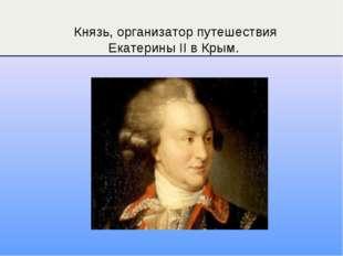 Князь, организатор путешествия Екатерины II в Крым.