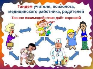 Тандем учителя, психолога, медицинского работника, родителей Тесное взаимодей