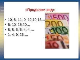 «Продолжи ряд» 10; 8; 11; 9; 12;10;13… 5; 10; 15;20…