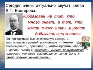 Сегодня очень актуально звучат слова В.П. Вахтерова: «Образован не тот, кто м