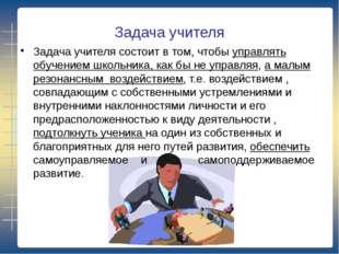 Задача учителя Задача учителя состоит в том, чтобы управлять обучением школьн
