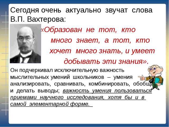 Сегодня очень актуально звучат слова В.П. Вахтерова: «Образован не тот, кто м...