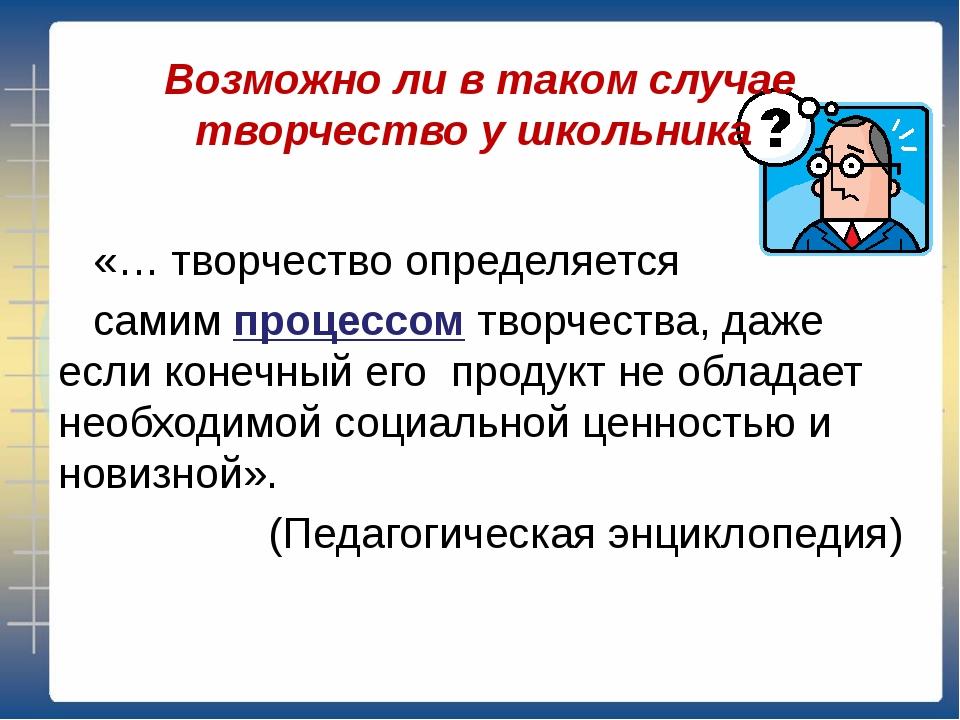 Возможно ли в таком случае творчество у школьника «… творчество определяется...