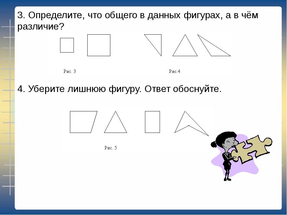 3. Определите, что общего в данных фигурах, а в чём различие? 4. Уберите лишн...